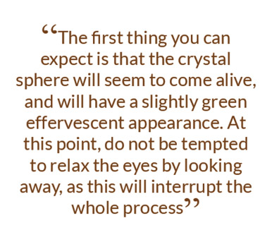 The first thing you can expect is that the crystal sphere will seem to come alive, and will have a slightly green effervescent appearance. At this point, do not be tempted to relax the eyes by looking away, as this will interrupt the whole process