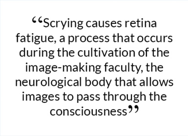 Scrying causes retina fatigue, a process that occurs during the cultivation of the image-making faculty, the neurological body that allows images to pass through the consciousness