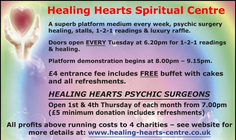 Healing Hearts Spiritual Centre A superb platform medium every week, psychic surgery healing, stalls, 1-2-1 readings & luxury raffle. Doors open EVERY Tuesday at 6.20pm for 1-2-1 readings & healing. Platform demonstration begins at 8.00pm – 9.15pm. £4 entrance fee includes FREE buffet with cakes and all refreshments. HEALING HEARTS PSYCHIC SURGEONS Open 1st & 4th Thursday of each month from 7.00pm (£5 minimum donation includes refreshments) All profits above running costs to 4 charities – see website for more details at: www.healing-hearts-centre.co.uk