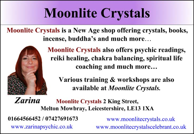 Moonlite Crystals – Moonlite Crystals is a New Age shop offering crystals, books, incense, buddha's and much more... Moonlite Crystals also offers psychic readings, reiki healing, chakra balancing, spiritual life coaching and much more... Various training & workshops are also available at Moonlite Crystals. Zarina    Moonlite Crystals 2 King Street, Melton Mowbray, Leicestershire, LE13 1XA 01664566452 / 07427691673 – www.moonlitecrystals.co.uk – www.zarinapsychic.co.uk –  www.moonlitecrystalscelebrant.co.uk