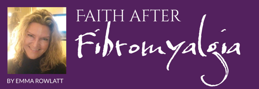 Faith after Fibromyalgia – By Emma Rowlatt