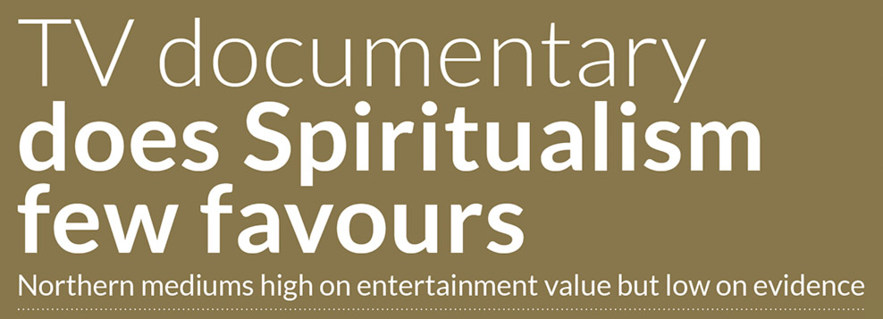 TV documentary does Spiritualism few favours Northern mediums high on entertainment value but low on evidence