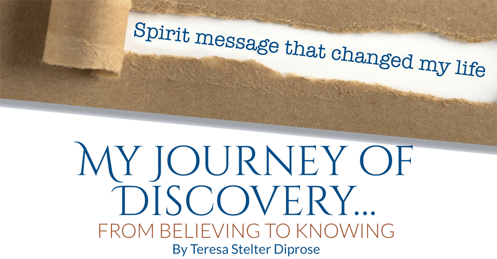 Spirit message that changed my life – My Journey of Discovery…  FROM BELIEVING TO KNOWING – By Teresa Stelter Diprose
