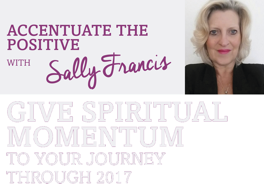 Accentuate the positive with Sally Francis – Give spiritual momentum to your journey through 2017