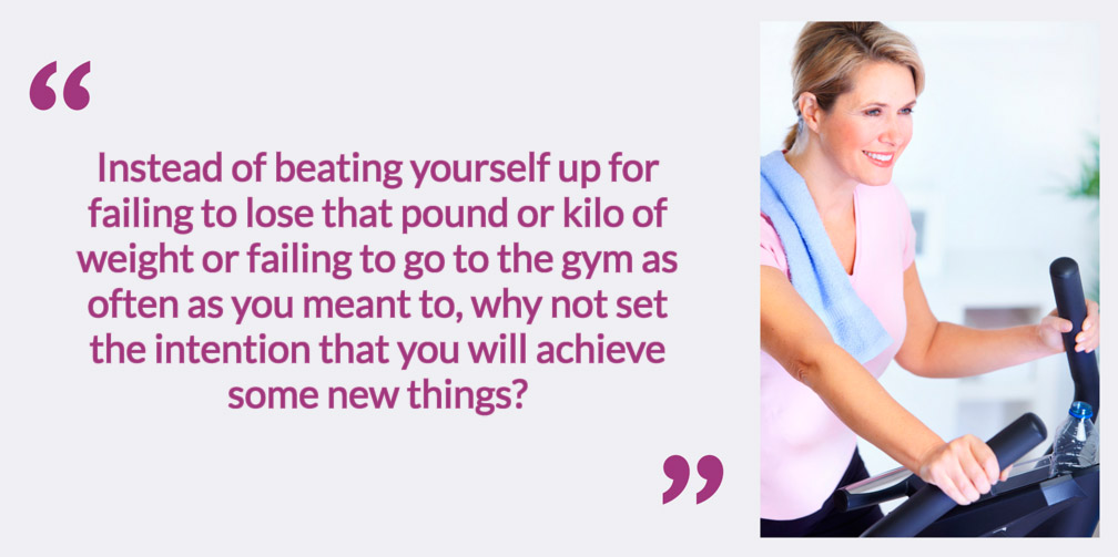 Instead of beating yourself up for failing to lose that pound or kilo of weight or failing to go to the gym as often as you meant to, why not set the intention that you will achieve some new things?