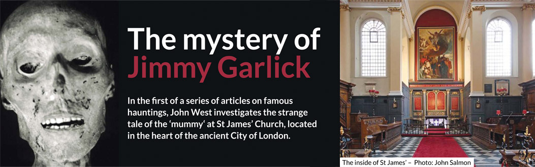 The mystery of Jimmy Garlick – In the first of a series of articles on famous hauntings, John West investigates the strange tale of the 'mummy' at St James' Church, located in the heart of the ancient City of London.