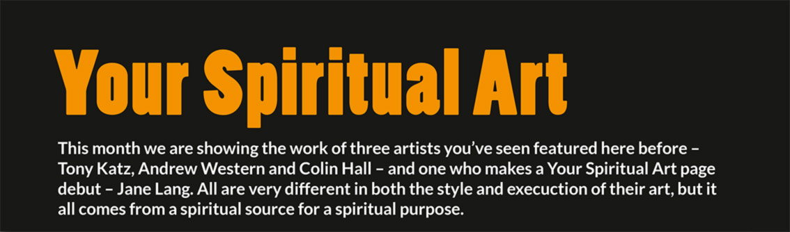 Your Spiritual Art – This month we are showing the work of three artists you've seen featured here before – Tony Katz, Andrew Western and Colin Hall – and one who makes a Your Spiritual Art page debut – Jane Lang. All are very different in both the style and execuction of their art, but it all comes from a spiritual source for a spiritual purpose.
