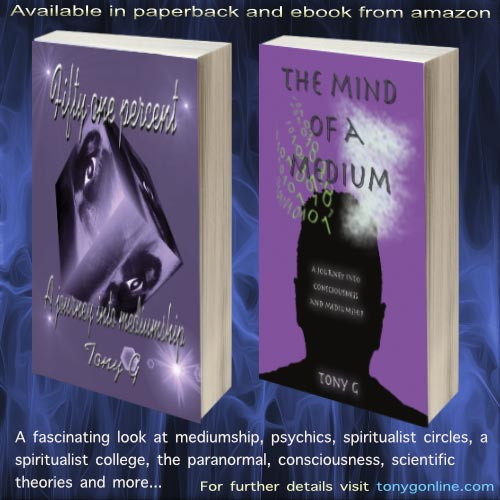 Available in paperback and ebook from amazon – Fifty-one percent: A journey into mediumship & The Mind of a Medium: A journey into consciousness and mediumship – for further details visit: tonygonline.com