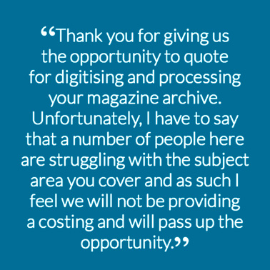 """Thank you for giving us the opportunity to quote for digitising and processing your magazine archive. Unfortunately, I have to say that a number of people here are struggling with the subject area you cover and as such I feel we will not be providing a costing and will pass up the opportunity."""