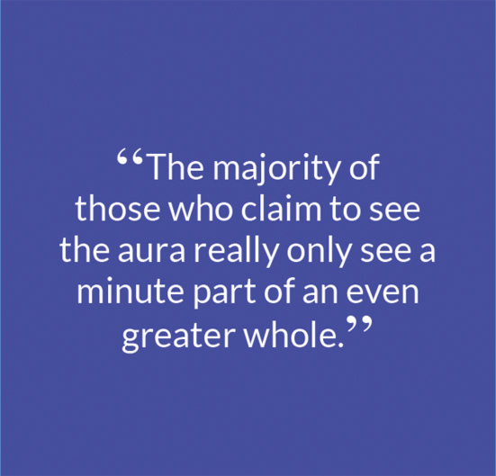 """The majority of those who claim to see the aura really only see a minute part of an even greater whole."""