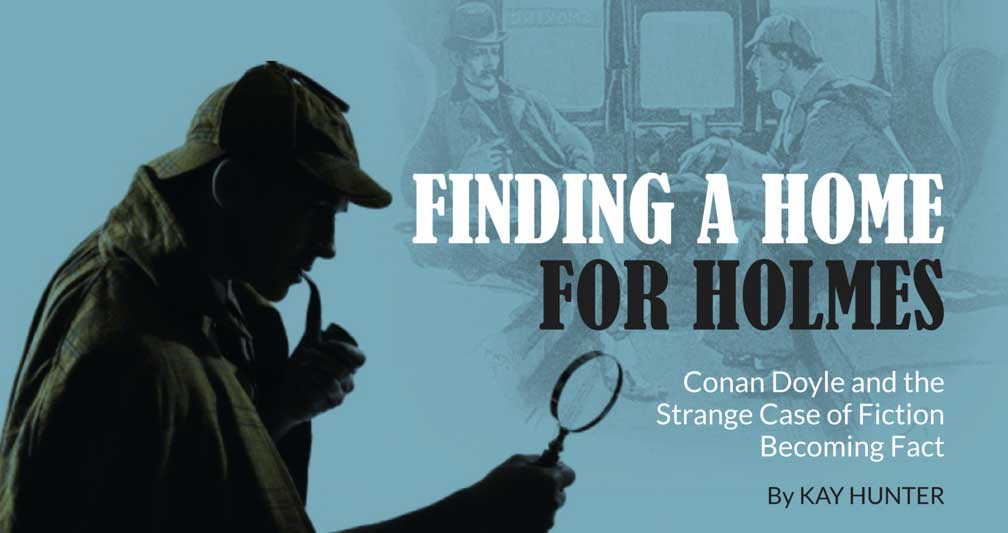 Finding a home for Holmes – Conan Doyle and the Strange Case of Fiction Becoming Fact – By Kay Hunter