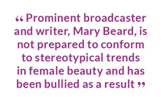 """ Prominent broadcaster and writer, Mary Beard, is not prepared to conform to stereotypical trends in female beauty and has been bullied as a result """
