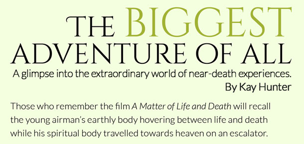 The biggest adventure of all – A glimpse into the extraordinary world of near-death experiences.  By Kay Hunter