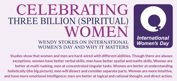 Celebrating three billion (spiritual) women Wendy Stokes on International Women's Day and why it matters   Studies show that women and men are hard-wired with different abilities. Though there are always exceptions, women have better verbal skills; men have better spatial and maths skills. Women are better at multi-tasking, men at concentrated singular tasks. Women are better at understanding holistically (the big picture); men will dissect and consider separate parts. Women are more intuitive, and have more emotional intelligence; men are better at logical and rational thought, and direct action.