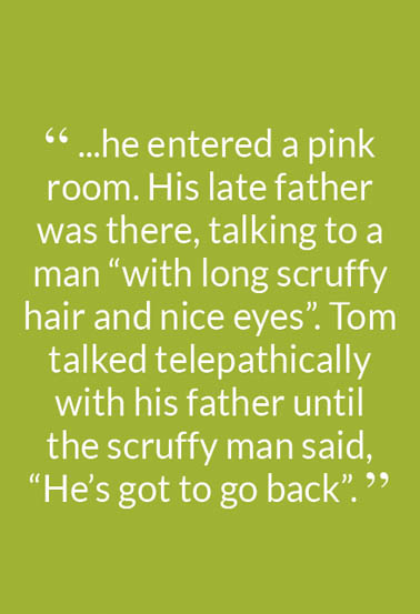""" ...he entered a pink room. His late father was there, talking to a man ""with long scruffy hair and nice eyes"". Tom talked telepathically with his father until the scruffy man said, ""He's got to go back"". """