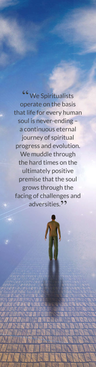 """ We Spiritualists operate on the basis that life for every human soul is never-ending – a continuous eternal journey of spiritual progress and evolution. We muddle through the hard times on the ultimately positive premise that the soul grows through the facing of challenges and adversities."""