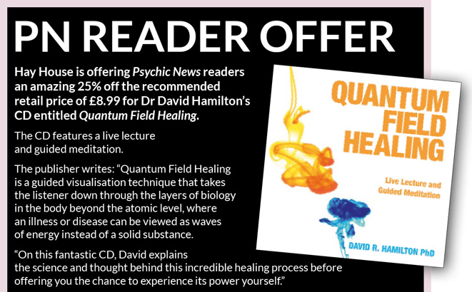 PN READER OFFER     Hay House is offering Psychic News readers an amazing 25% off the recommended retail price of £8.99 for Dr David Hamilton's CD entitled Quantum Field Healing.