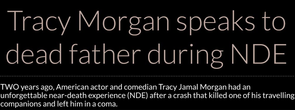 Tracy Morgan speaks to dead father during NDE – TWO years ago, American actor and comedian Tracy Jamal Morgan had an unforgettable near-death experience (NDE) after a crash that killed one of his travelling companions and left him in a coma.