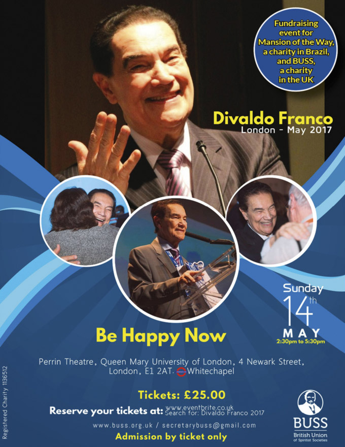 Divaldo Franco – London Sunday 14th May 2017 – Be Happy Now – Perrin Theatre, Queen Mary University of London – Tickets £25 (including a £10 donation to Mansion of the Way) – BUSS British Union of Spiritist Society – Admission by tickets only – Please present your tickets on arrival – https://www.eventbrite.co.uk/e/divaldo-franco-london-2017-tickets-32377478911