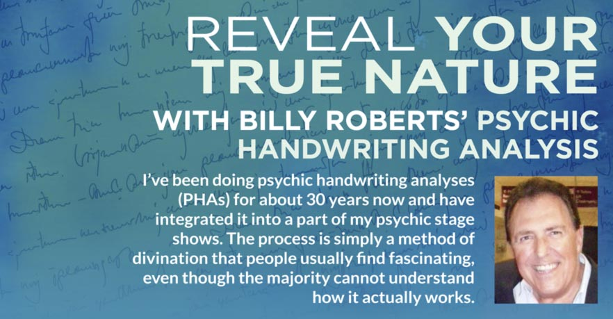REVEAL YOUR TRUE NATURE WITH BILLY ROBERTS' PSYCHIC HANDWRITING ANALYSIS I've been doing psychic handwriting analyses (PHAs) for about 30 years now and have integrated it into a part of my psychic stage shows. The process is simply a method of divination that people usually find fascinating, even though the majority cannot understand how it actually works.