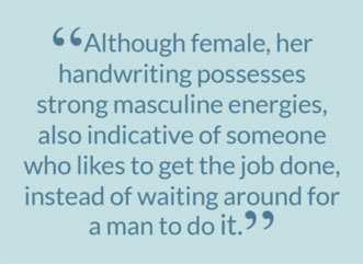 """Although female, her handwriting possesses strong masculine energies, also indicative of someone who likes to get the job done, instead of waiting around for a man to do it."""