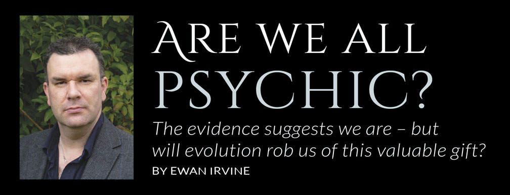 Are we all psychic?  The evidence suggests we are – but will evolution rob us of this valuable gift?  BY EWAN IRVINE