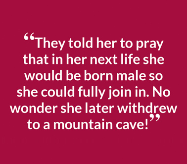 """They told her to pray that in her next life she would be born male so she could fully join in. No wonder she later withdrew to a mountain cave!"""