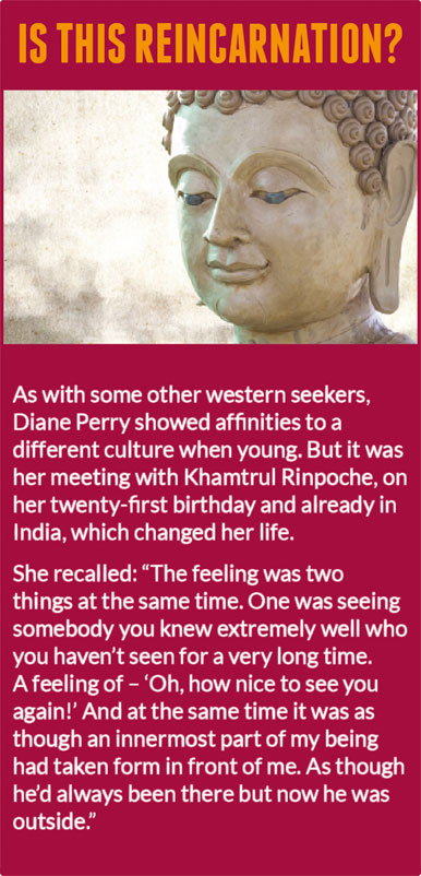 "Is this reincarnation?   As with some other western seekers, Diane Perry showed affinities to a different culture when young. But it was her meeting with Khamtrul Rinpoche, on her twenty-first birthday and already in India, which changed her life.  She recalled: ""The feeling was two things at the same time. One was seeing somebody you knew extremely well who you haven't seen for a very long time. A feeling of – 'Oh, how nice to see you again!' And at the same time it was as though an innermost part of my being had taken form in front of me. As though he'd always been there but now he was outside."""