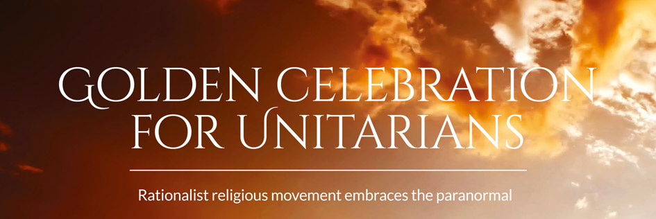 Golden celebration for Unitarians – Rationalist religious movement embraces the paranormal