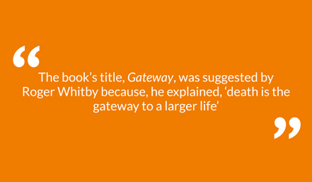 The book's title, Gateway, was suggested by Roger Whitby because, he explained, 'death is the gateway to a larger life'