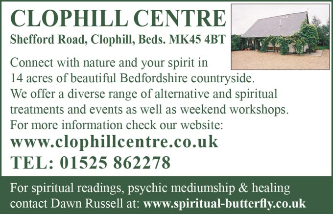 The Clophill Centre – Shefford Road, Clophill, Beds  MK45 4BT –   Connect with nature and your spirit in 14 acres of beautiful Bedfordshire countryside. We offer a diverse range of alternative and spiritual treatments and events as well as weekend workshops. –  For more information check out our website:  www.clophillcentre.co.uk – Tel: 01525 862278