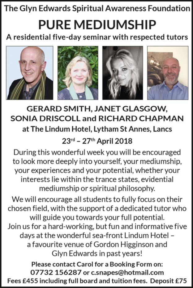 Glyn Edwards Awareness Foundation  PURE MEDIUMSHIP –  A residential five-day seminar with respected tutors: GERARD SMITH, JANET GLASGOW and RICHARD CHAPMAN  at the Lindum Hotel, Lyntham St Annes, Lancs 23rd – 27th April 2008  – Please contact Carol for a booking form on: 07732 156 287 or email c.snapes@hotmail.com  – Fees £455 including full board and tuition fees. Deposit £75