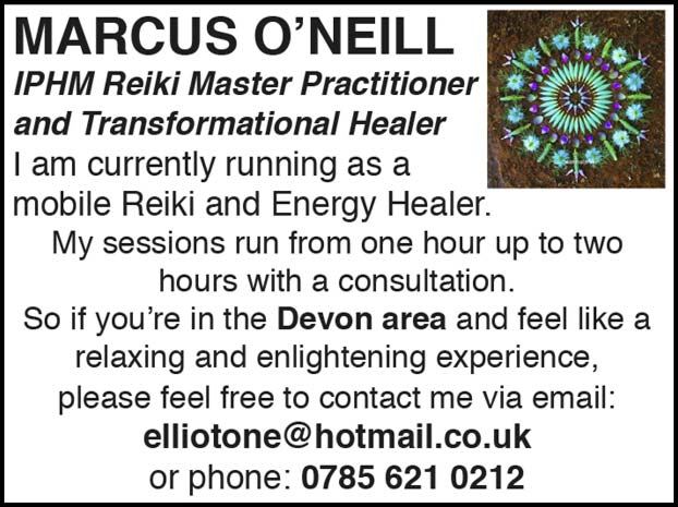 MARCUS O'NEILL – IPHM Reiki Master Practitioner and Transformational Healer – I am Currently running as a mobile Reiki and Energy Healer.  My sessions run from one hour up to two hours with a consultation. So if you're in the Devon area and feel like a relaxing and enlightening experience, please feel free to contact me via email: elliotone@hotmail.co.uk or phone: 0785 621 0212