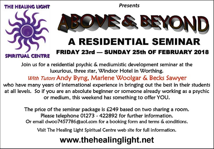 The Healing light presents ABOVE AND BEYOND – A residential seminar – Friday 23rd to Sunday 25th of February 2018 – with tutors Andy Byng, Marlene Woolgar and Becks Sawyer – the price of the seminar package is £249 based on two charing a room – Please telephone 01273 422 892 or email: dwoo7457786@aol.com – VISIT THE HEALING LIGHT SPIRITUAL CENTRE WEBSITE FOR MORE INFORMATION: www.thehealinglight.net