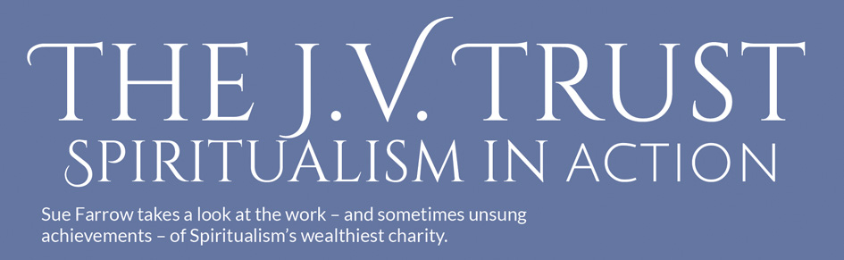The J.V. Trust – Spiritualism in action – Sue Farrow takes a look at the work – and sometimes unsung achievements – of Spiritualism's wealthiest charity.