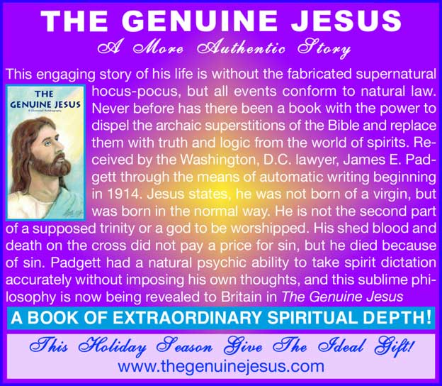 THE GENUINE JESUS – A More Authentic Story – This engaging story of his life is without the fabricated supernatural hocus-pocus, but all events conform to natural law. Never before has there been a book with the power to dispel the archaic superstitions of the Bible and replace them with truth and logic from the world of spirits. Received by the Washington, D.C. lawyer, James E. Padgett through the means of automatic writing beginning in 1914. Jesus states, he was not born of a virgin, but was born in the normal way. He is not the second part To order this 120-page book, please enclose a cheque for £5.95 inclusive, payable to Ross Publications and post to: Mrs D. Pilgrim, 79 Binyon Crescent, Stanmore, Middlesex HA7 3NE Order online www.thegenuinejesus.com of a supposed trinity or a god to be worshipped. His shed blood and death on the cross did not pay a price for sin, but he died because of sin. Padgett had a natural psychic ability to take spirit dictation accurately without imposing his own thoughts, and this sublime phi- losophy is now being revealed to Britain in The Genuine Jesus A BOOK OF EXTRAORDINARY SPIRITUAL DEPTH! – This Holiday Season Give The Ideal Gift! – www.thegenuinejesus.com
