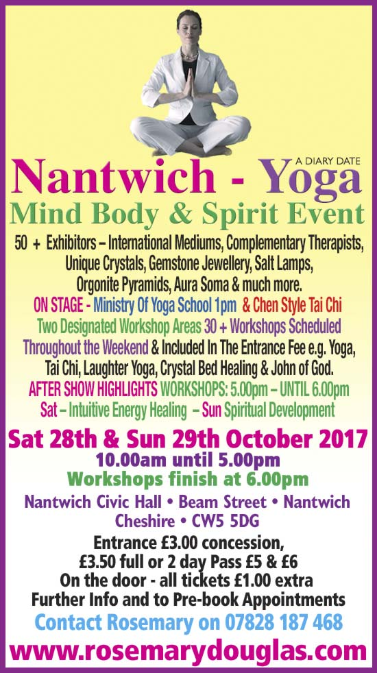 NANTWICH - YOGA MIND BODY SPIRIT EVENT Nantwich Civic Hall - Beam Street - Cheshire- CW5 5DG Saturday 28th & Sunday 29th October 2017 10am until 5pm workshops continue until 6pm 50 + Exhibitors - For Spiritual Upliftment Join Us International Mediums, palmists & healers : Crystal Bed Healing From John of God, Intuitive Energy, Access The Bars. There is two designated workshop areas 30 + Workshops to inspire and guide you meditations, yoga , laughter yoga , past life regression, spiritual development, and a show special joint demonstration of Mediumship with Simon Goodfellow and Mark Aston 4pm - 5pm Saturday only. All workshops, stage demos, included in the entrance fee. Its a great show!! £3 concession £3:50 full day pass, weekend £5 /£6 in advance or £1 more on the door Website http://www.rosemarydouglas.com More info on: 07828 187 468