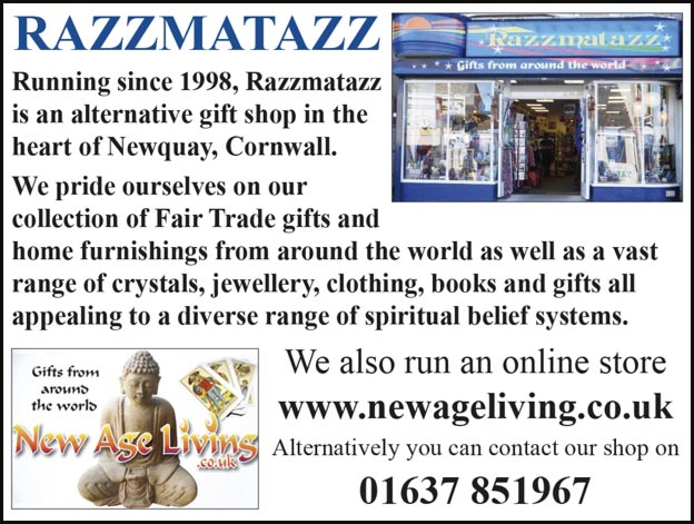 Razzmatazz, running since 1998, is an alternative gift shop in the heart of Newquay, Cornwall. We pride ourselves on our collection of Fair Trade gifts and home furnishings from around the world as well as a vast range of crystals, jewellery, clothing, books and gifts all appealing to a diverse range of spiritual belief systems.  We also run an online store www.newageliving.co.uk. Alternatively you can contact our shop on 01637 851967.