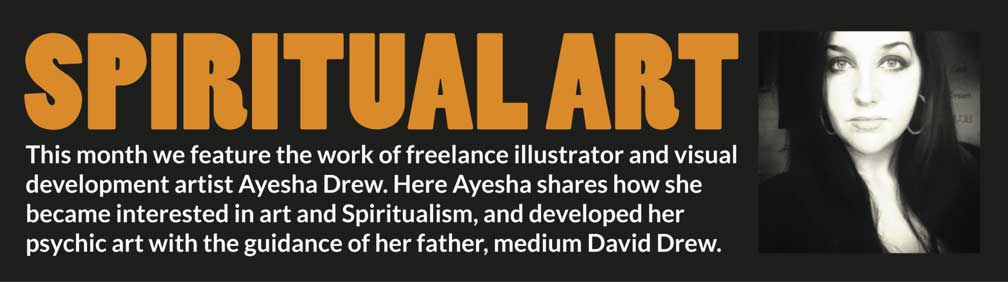SPIRITUAL ART – This month we feature the work of freelance illustrator and visual development artist Ayesha Drew. Here Ayesha shares how she became interested in art and Spiritualism, and developed her psychic art with the guidance of her father, medium David Drew.