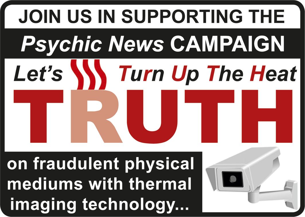 Show your support for the Psychic News TRUTH campaign to end fraud in physical mediumship by downloading this above and displaying it on your social media pages (Facebook, Twitter, Instagram, etc) and on your website.    Click this logo to be taken to our download page